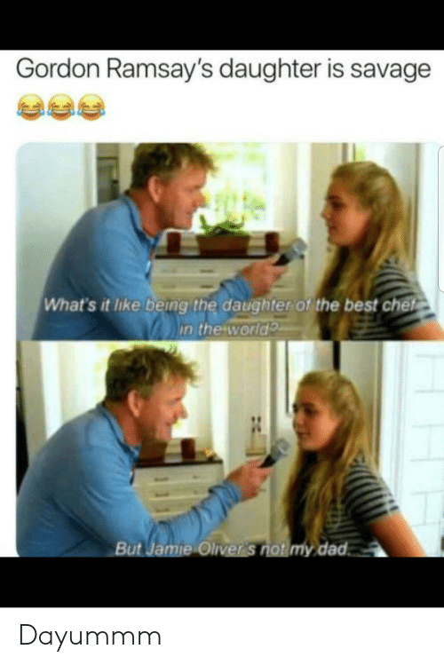 Oliver: Gordon Ramsay's daughter is savage  What's it like being the daughter of the best chef  in the world  But Jamie Oliver 's not my dad Dayummm