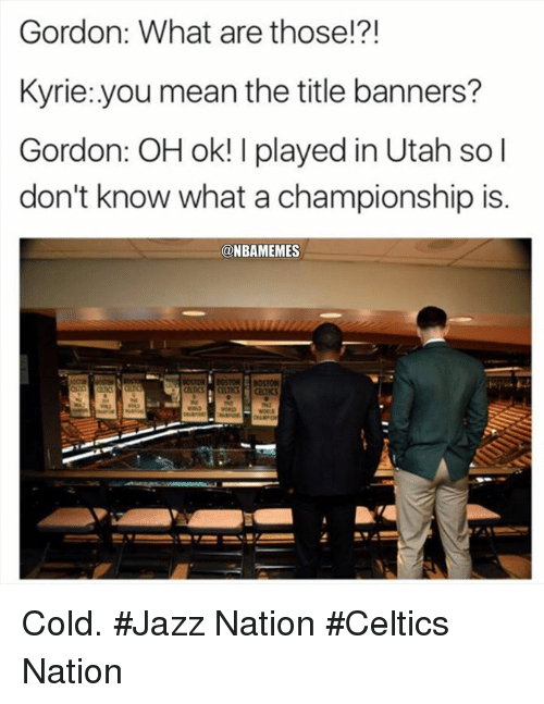 What Are Those: Gordon: What are those!?!  Kyrie:.you mean the title banners?  Gordon: OH ok! I played in Utah so l  don't know what a championship is.  @NBAMEMES Cold. #Jazz Nation #Celtics Nation