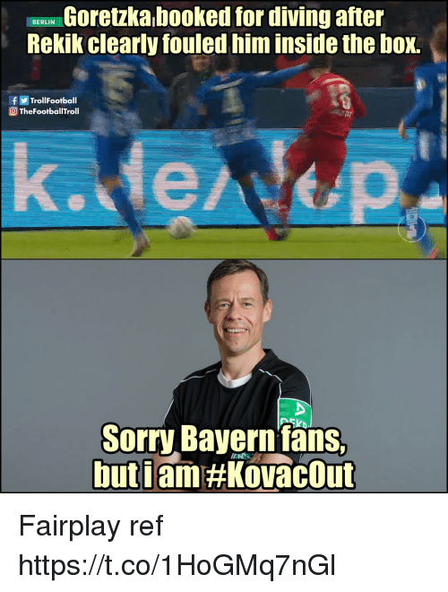Memes, Sorry, and Bayern: Goretzka booked for diving after  Rekik clearly fouled him inside the box.  BERLIN  fTrollFootball  @ TheFootballTroll  k.de  Sorry Bayern fans  buti  IIN  am Fairplay ref https://t.co/1HoGMq7nGl