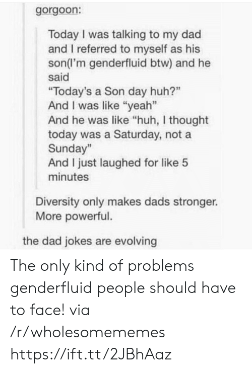 "Dad, Huh, and Yeah: gorgoon:  Today I was talking to my dad  and I referred to myself as his  son(l'm genderfluid btw) and he  said  ""Today's a Son day huh?""  And I was like ""yeah""  And he was like ""huh, I thought  today was a Saturday, not a  Sunday""  And I just laughed for like 5  minutes  Diversity only makes dads stronger.  More powerful.  the dad jokes are evolving The only kind of problems genderfluid people should have to face! via /r/wholesomememes https://ift.tt/2JBhAaz"