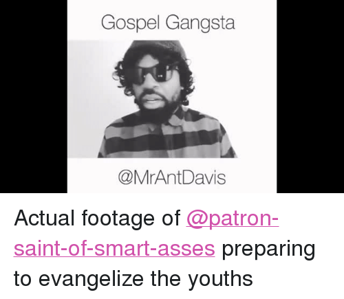 "Gangsta, Asses, and Class: Gospel Gangsta  @MrAntDavis <p>Actual footage of <a class=""tumblelog"" href=""https://tmblr.co/mU1cTyliuqD4RYvl47AsUjw"">@patron-saint-of-smart-asses</a> preparing to evangelize the youths</p>"