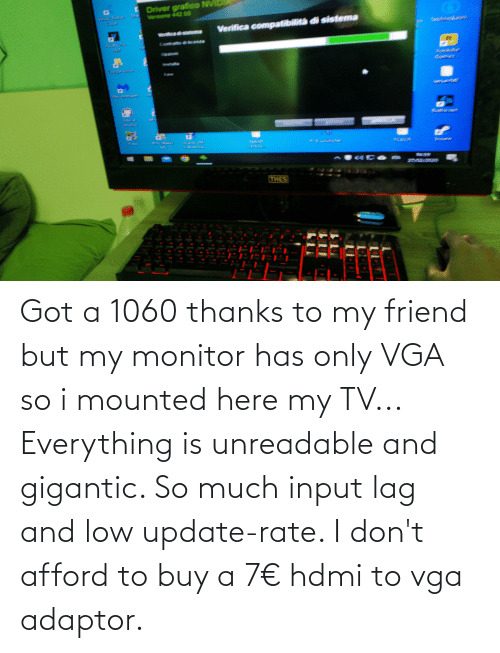 gigantic: Got a 1060 thanks to my friend but my monitor has only VGA so i mounted here my TV... Everything is unreadable and gigantic. So much input lag and low update-rate. I don't afford to buy a 7€ hdmi to vga adaptor.