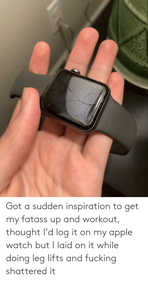 Lifts: Got a sudden inspiration to get my fatass up and workout, thought I'd log it on my apple watch but I laid on it while doing leg lifts and fucking shattered it