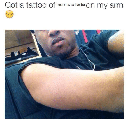 reasons to live: Got a tattoo of  reasons to live for  on my arm