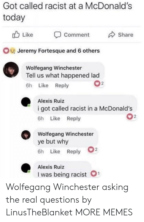 winchester: Got called racist at a McDonald's  today  Like  Share  Comment  OJeremy Fortesque and 6 others  Wolfegang Winchester  Tell us what happened lad  2  6h Like Reply  Alexis Ruiz  i got called racist in a McDonald's  2  6h Like Reply  Wolfegang Winchester  ye but why  2  6h Like Reply  Alexis Ruiz  1  I was being racist Wolfegang Winchester asking the real questions by LinusTheBlanket MORE MEMES