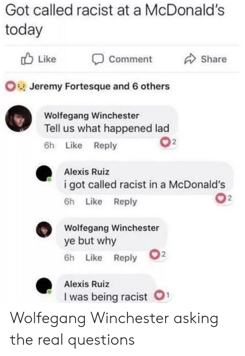 winchester: Got called racist at a McDonald's  today  Like  Share  Comment  OJeremy Fortesque and 6 others  Wolfegang Winchester  Tell us what happened lad  2  6h Like Reply  Alexis Ruiz  i got called racist in a McDonald's  2  6h Like Reply  Wolfegang Winchester  ye but why  2  6h Like Reply  Alexis Ruiz  1  I was being racist Wolfegang Winchester asking the real questions
