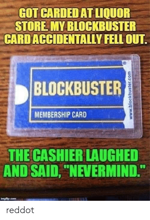 """Blockbuster, Cum, and Liquor Store: GOT CARDED AT LIQUOR  STORE MY BLOCKBUSTER  CARD ACCIDENTALLY FELL OUT  BLOCKBUSTER  MEMBERSHIP CARD  THE CASHIER LAUGHED  AND SAID, """"NEVERMIND.  imafio cum  www.blockbuster.com reddot"""