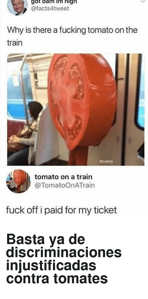 Fucking, Fuck, and Train: got dam im high  @facts4tweet  Why is there a fucking tomato on the  train  Gpubity  tomato on a train  @TomatoOnATrain  fuck off i paid for my ticket <h2>Basta ya de discriminaciones injustificadas contra tomates</h2>