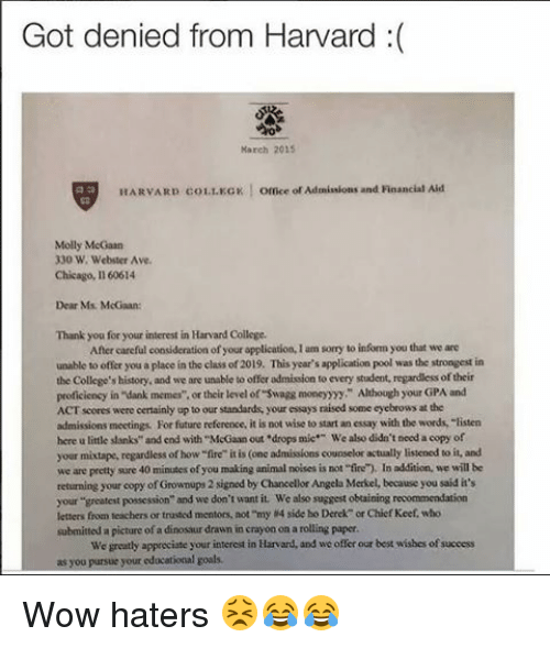 "Proficious: Got denied from Harvard  March 2015  HARVARD 01 LKGK  l omce or Ademissions and Financial Aid  Molly McGaan  330 W. Webster Ave.  Chicago, Il 60614  Dear Ms. McGwan:  Thank you for your interest in Harvard College.  After careful consideration ofyour application,lam sorry to infommyou that we are  unable to offer you a place in the class of 2019. This year's application pool was the strongest in  the College's history, and we are unable to offer admision to every student, regardless oftheir  proficiency in ""dank memes"". or their level of swagg moneyyy"" Although your GPA and  ACT scores were certainly up to our standards, your essays raised some eyebrows at the  admissions meetings For future reference, it is not wise to start an essay with the words, ""listen  here u little sanks"" and end with ""McGaanout drops mie We also didn't need a copy of  your mixtape, regardless of how""fire"" itis (one admissions counselor actually listened to it, and  we are pretty sure 40 minutes ofyou making animal noises is not ""fire). In addition we will be  returning your copy of Grownups 2  signed Chancellor Angela Merkel, because you said it's  your greatest possession"" and we don't want it We also suggest obtaining recommendation  letters from teachers or trusted mentors, not my 4 side bo Derek or Chief Keef, who  submitted a picture of a dinosaur drawn in crayon on a rolling paper.  We greatly appreciate your interest in Harvard, and we offer our best wisbes ofsuccess  as you pursue your educational goals. Wow haters 😣😂😂"