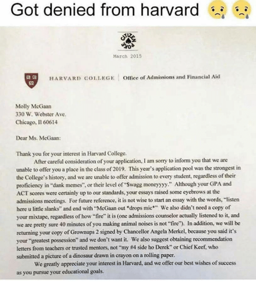 "Chicago, College, and Dank: Got denied from harvard s  March 2015  2.8  HARVARD COLLEGK Office of Admissions and Financial Aid  Molly McGaan  330 W. Webster Ave  Chicago, Il 60614  Dear Ms. McGaan:  Thank you for your interest in Harvard College.  After careful consideration of your application, I am sorry to inform you that we are  unable to offer you a place in the class of 2019. This year's application pool was the strongest in  the College's history, and we are unable to offer admission to every student, regardless of their  proficiency in ""dank memes"", or their level of ""Swagg moneyyyy."" Although your GPA and  ACT scores were certainly up to our standards, your essays raised some eyebrows at the  admissions meetings. For future reference, it is not wise to start an essay with the words, ""listen  here u little slanks"" and end with ""McGaan out ""drops mic We also didn't need a copy of  your mixtape, regardless of how ire"" it is (one admissions counselor actually listened to it, and  we are pretty sure 40 minutes of you making animal noises is not fire""). In addition, we will be  returning your copy of Grownups 2 signed by Chancellor Angela Merkel, because you said it's  your ""greatest possession"" and we don't want it. We also suggest obtaining recommendation  letters from teachers or trusted mentors, not ""my #4 side ho Derek"" or Chief Kee, who  submitted a picture of a dinosaur drawn in crayon on a rolling paper.  We greatly appreciate your interest in Harvard, and we offer our best wishes of success  as you pursue your educational goals"