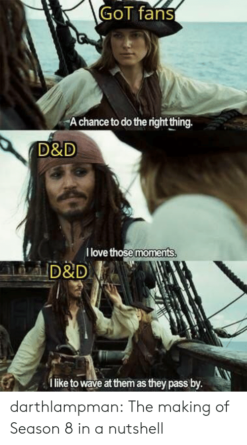 Season 8: GoT fans  A chance to do the right thing.  D&D  I love those moments  D&D  like to wave at them as they pass by. darthlampman:  The making of Season 8 in a nutshell