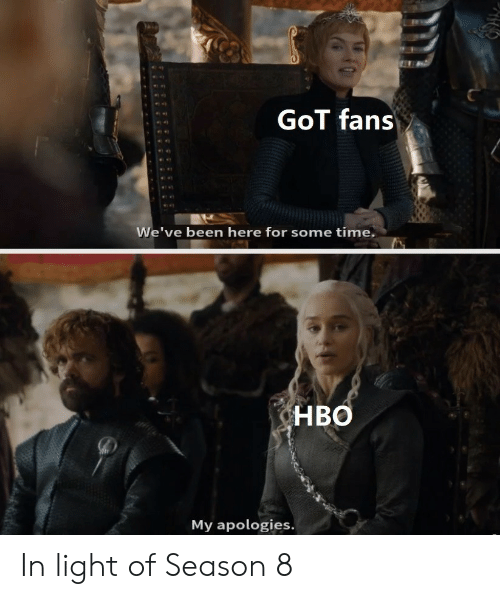 Season 8: GoT fans  We've been here for some time.  HBO  My apologies. In light of Season 8