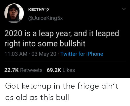 the fridge: Got ketchup in the fridge ain't as old as this bull