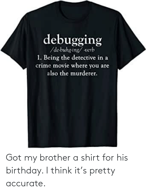 my brother: Got my brother a shirt for his birthday. I think it's pretty accurate.