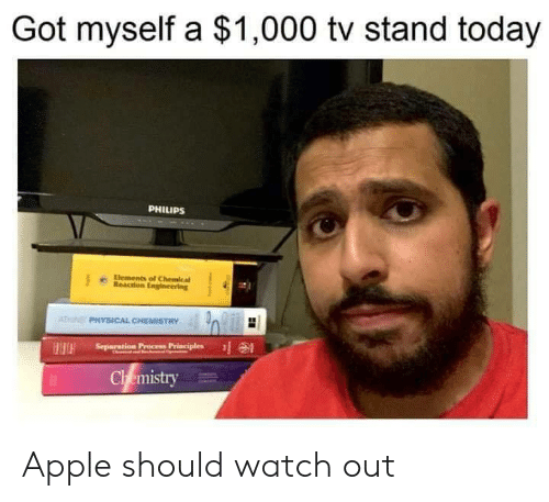 Apple, Memes, and Watch Out: Got myself a $1,000 tv stand today  PHILIPS  Elements of Chemical  Reaction Engineering  ATN PHYSICAL CHEMISTRY  Separation Precess Principles  HH  Chemistry Apple should watch out