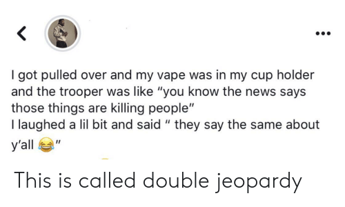 "Jeopardy, News, and Vape: got pulled over and my vape was in my cup holder  and the trooper was like ""you know the news says  those things are killing people""  I laughed a lil bit and said "" they say the same about  У'all  п This is called double jeopardy"
