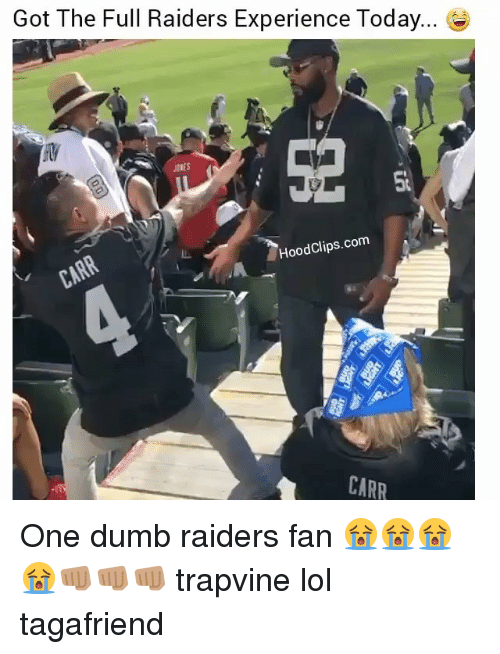 Dumb, Lol, and Memes: Got The Full Raiders Experience Today...  HoodClips.com  CARR One dumb raiders fan 😭😭😭😭👊🏽👊🏽👊🏽 trapvine lol tagafriend