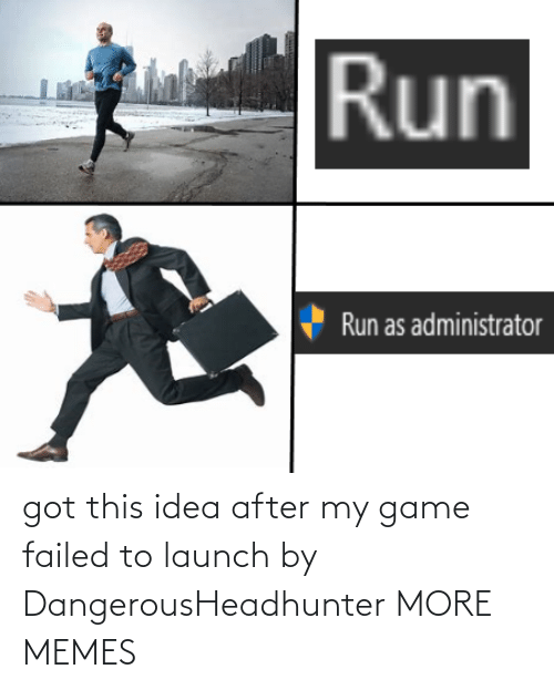 Launch: got this idea after my game failed to launch by DangerousHeadhunter MORE MEMES