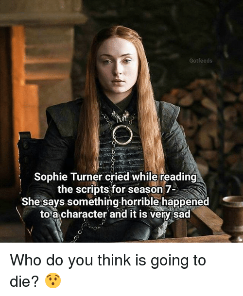 sophie turner: Gotfeeds  Sophie Turner cried while reading  the scripts for season 7-  She says something-horrible happened  to a character and it is very sad Who do you think is going to die? 😯