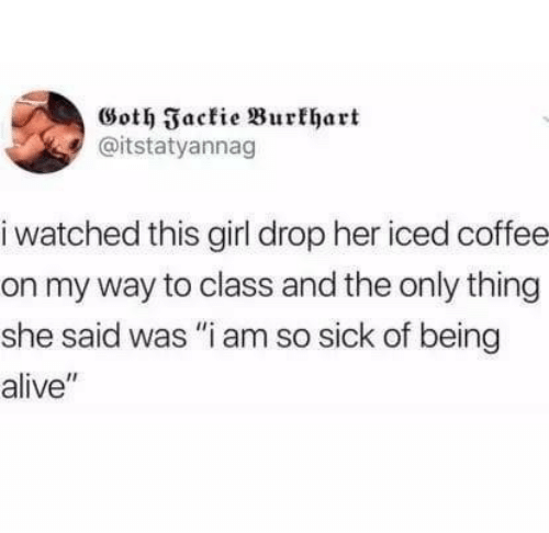 """iced: Goth Jackie Burkhart  @itstatyannag  i watched this girl drop her iced coffee  on my way to class and the only thing  she said was """"i am so sick of being  alive"""""""