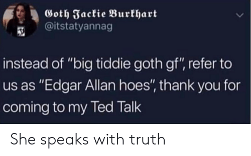"Hoes: Goth Jackie Burkhart  @itstatyannag  instead of ""big tiddie goth gf"", refer to  us as ""Edgar Allan hoes"", thank you for  coming to my Ted Talk She speaks with truth"