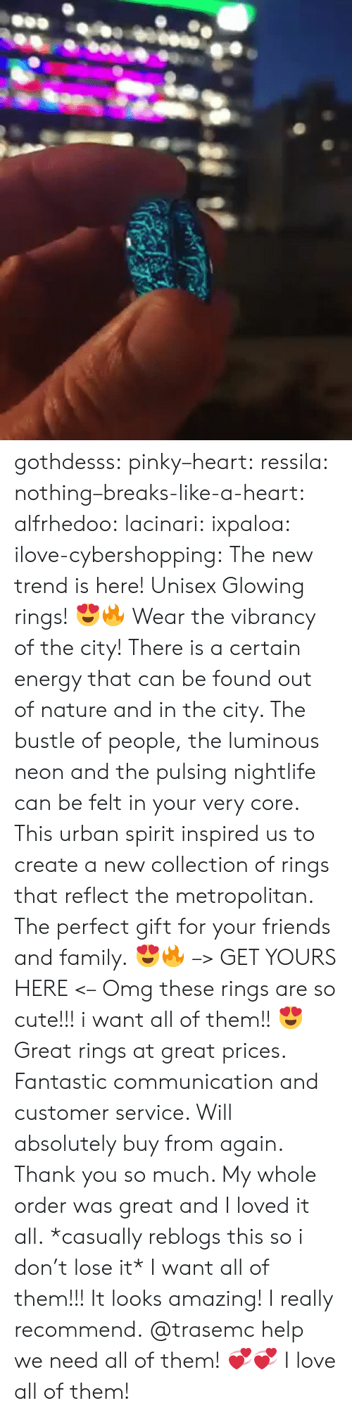 Cute, Energy, and Family: gothdesss:  pinky–heart: ressila:  nothing–breaks-like-a-heart:  alfrhedoo:  lacinari:  ixpaloa:  ilove-cybershopping:  The new trend is here! Unisex Glowing rings! 😍🔥 Wear the vibrancy of the city! There is a certain energy that can be found out of nature and in the city. The bustle of people, the luminous neon and the pulsing nightlife can be felt in your very core. This urban spirit inspired us to create a new collection of rings that reflect the metropolitan. The perfect gift for your friends and family. 😍🔥 –> GET YOURS HERE <–  Omg these rings are so cute!!! i want all of them!! 😍  Great rings at great prices. Fantastic communication and customer service. Will absolutely buy from again. Thank you so much. My whole order was great and I loved it all.  *casually reblogs this so i don't lose it*  I want all of them!!!  It looks amazing! I really recommend.  @trasemc help we need all of them! 💞💞  I love all of them!