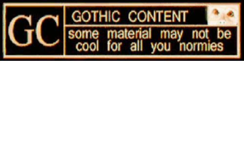 Content, Gothic, and May: GOTHIC CONTENT  some material may not be  Col for all you normies  GC
