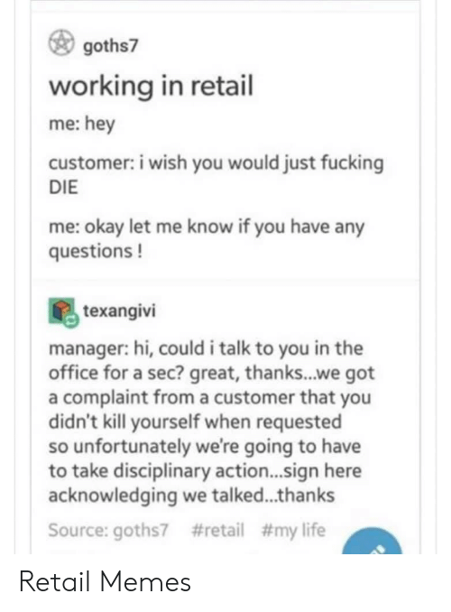 A Sec: goths7  working in retail  me:hey  customer: i wish you would just fucking  DIE  me: okay let me know if you have any  questions!  texangivi  manager: hi, could i talk to you in the  office for a sec? great, thanks...we got  a complaint froma customer that you  didn't kill yourself when requested  so unfortunately we're going to have  to take disciplinary action...sign here  acknowledging we talked...thanks  #retail # my life  Source: goths7 Retail Memes