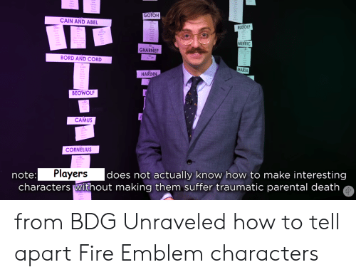 Fire, Death, and How To: GOTOH  CAIN AND ABEL  RUDOLF  MERRIC  GHARNEF  BORD AND CORD  MARIA  HARDIN  BEOWOLF  CAMUS  CORNELIUS  Players  characters Without making them suffer traumatic parental death  |does not actually know how to make interesting  note: from BDG Unraveled how to tell apart Fire Emblem characters