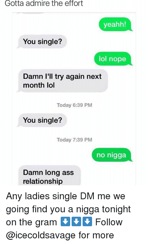 yeahh: Gotta admire the effort  yeahh!  You single?  lol nope  Damn I'll try again next  month lol  Today 6:39 PM  You single?  Today 7:39 PM  no nigga  Damn long ass  relationship Any ladies single DM me we going find you a nigga tonight on the gram ⬇️⬇️⬇️ Follow @icecoldsavage for more