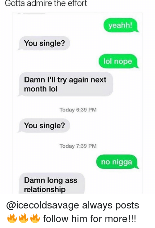 yeahh: Gotta admire the effort  yeahh!  You single?  lol nope  Damn I'll try again next  month lol  Today 6:39 PM  You single?  Today 7:39 PM  no nigga  Damn long ass  relationship @icecoldsavage always posts 🔥🔥🔥 follow him for more!!!
