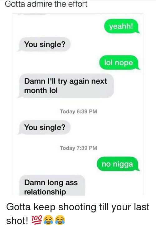 yeahh: Gotta admire the effort  yeahh!  You single?  lol nope  Damn I'll try again next  month lol  Today 6:39 PM  You single?  Today 7:39 PM  no nigga  Damn long ass  relationship Gotta keep shooting till your last shot! 💯😂😂