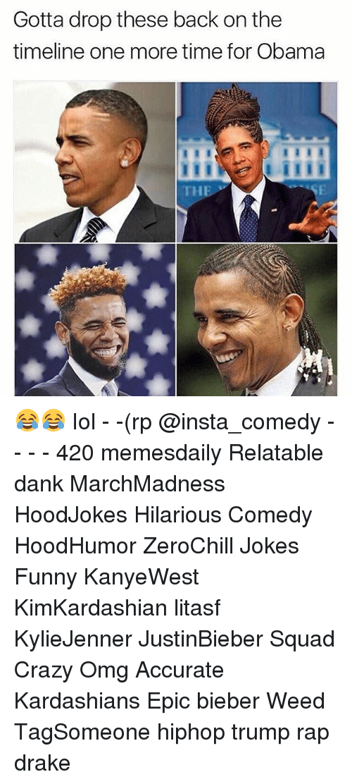 Insta Comedy: Gotta drop these back on the  timeline one more time for Obama  THE 😂😂 Iol - -(rp @insta_comedy - - - - 420 memesdaily Relatable dank MarchMadness HoodJokes Hilarious Comedy HoodHumor ZeroChill Jokes Funny KanyeWest KimKardashian litasf KylieJenner JustinBieber Squad Crazy Omg Accurate Kardashians Epic bieber Weed TagSomeone hiphop trump rap drake