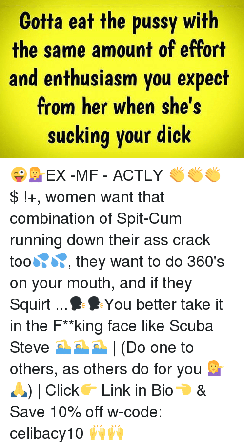 scuba: Gotta eat the pussy with  the same amount of effort  and enthusiasm you expect  from her when she's  sucking your dick 😜💁EX -MF - ACTLY 👏👏👏 $ !+, women want that combination of Spit-Cum running down their ass crack too💦💦, they want to do 360's on your mouth, and if they Squirt ...🗣🗣You better take it in the F**king face like Scuba Steve 🏊🏊🏊 | (Do one to others, as others do for you 💁🙏) | Click👉 Link in Bio👈 & Save 10% off w-code: celibacy10 🙌🙌