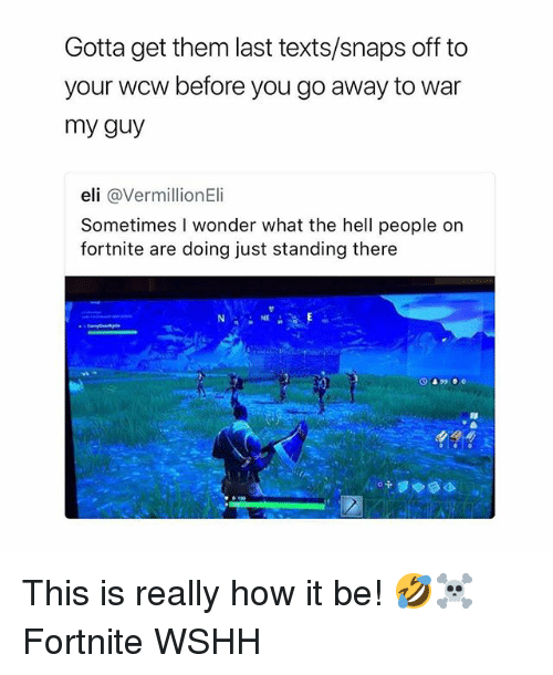 WCW: Gotta get them last texts/snaps off to  your wcw before you go away to war  my guy  eli @VermillionEli  Sometimes I wonder what the hell people on  fortnite are doing just standing there  NE This is really how it be! 🤣☠️ Fortnite WSHH
