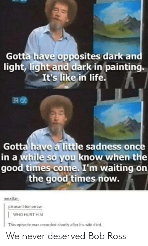 painting: Gotta have opposites dark and  light, light and dark in painting.  It's like in life.  ERO  Gotta have a little sadness once  in a while so you know when the  good times come. I'm waiting on  the good times now.  mexiflan  pleasant-tomorrow  WHO HURT HIM  This episode was recorded shortly after his wife died We never deserved Bob Ross