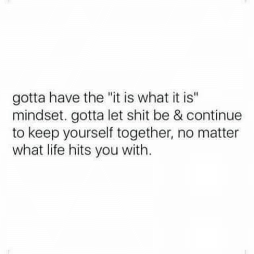 """Life, Shit, and You: gotta have the """"it is what it is""""  mindset. gotta let shit be & continue  to keep yourself together, no matter  what life hits you with."""