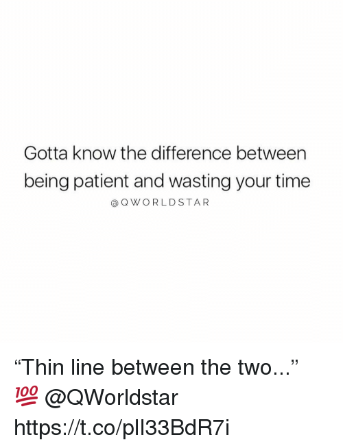 "Patient, Time, and Wasting: Gotta know the difference between  being patient and wasting your time  @QWORLDSTA R ""Thin line between the two..."" 💯 @QWorldstar https://t.co/plI33BdR7i"