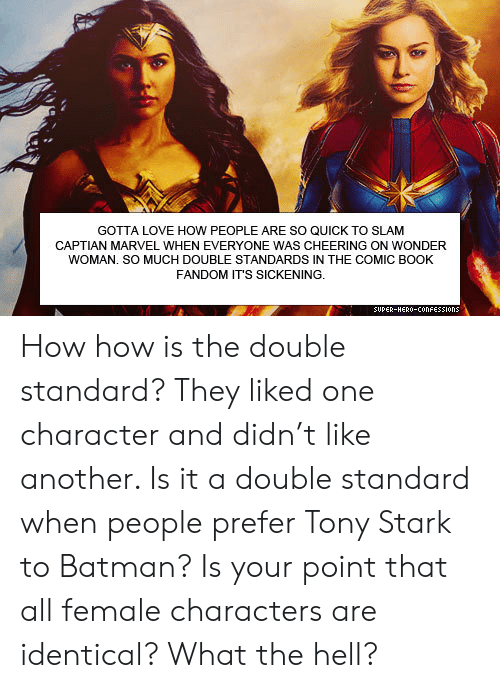 the double: GOTTA LOVE HOW PEOPLE ARE SO QUICK TO SLAM  CAPTIAN MARVEL WHEN EVERYONE WAS CHEERING ON WONDER  WOMAN. SO MUCH DOUBLE STANDARDS IN THE COMIC BOOK  FANDOM IT'S SICKENING.  SUPER-HERO-COonFESSIons How how is the double standard? They liked one character and didn't like another. Is it a double standard when people prefer Tony Stark to Batman? Is your point that all female characters are identical? What the hell?