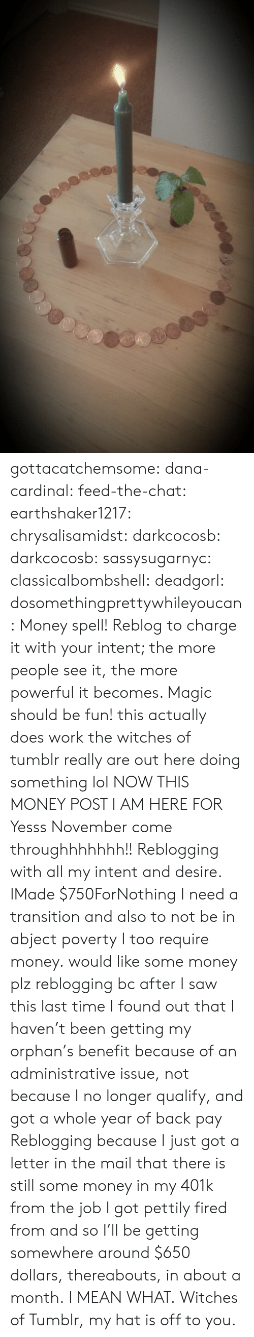 desire: gottacatchemsome: dana-cardinal:  feed-the-chat:  earthshaker1217:  chrysalisamidst:  darkcocosb:  darkcocosb:  sassysugarnyc:  classicalbombshell:  deadgorl:  dosomethingprettywhileyoucan:  Money spell! Reblog to charge it with your intent; the more people see it, the more powerful it becomes. Magic should be fun!  this actually does work the witches of tumblr really are out here doing something lol  NOW THIS MONEY POST I AM HERE FOR  Yesss November come throughhhhhhh!!  Reblogging with all my intent and desire.  IMade $750ForNothing  I need a transition and also to not be in abject poverty  I too require money.  would like some money plz  reblogging bc after I saw this last time I found out that I haven't been getting my orphan's benefit because of an administrative issue, not because I no longer qualify, and got a whole year of back pay  Reblogging because I just got a letter in the mail that there is still some money in my 401k from the job I got pettily fired from and so I'll be getting somewhere around $650 dollars, thereabouts, in about a month. I MEAN WHAT. Witches of Tumblr, my hat is off to you.