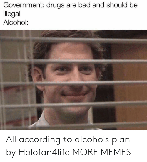 Alcoholes: Government: drugs are bad and should be  llegal  Alcohol: All according to alcohols plan by Holofan4life MORE MEMES
