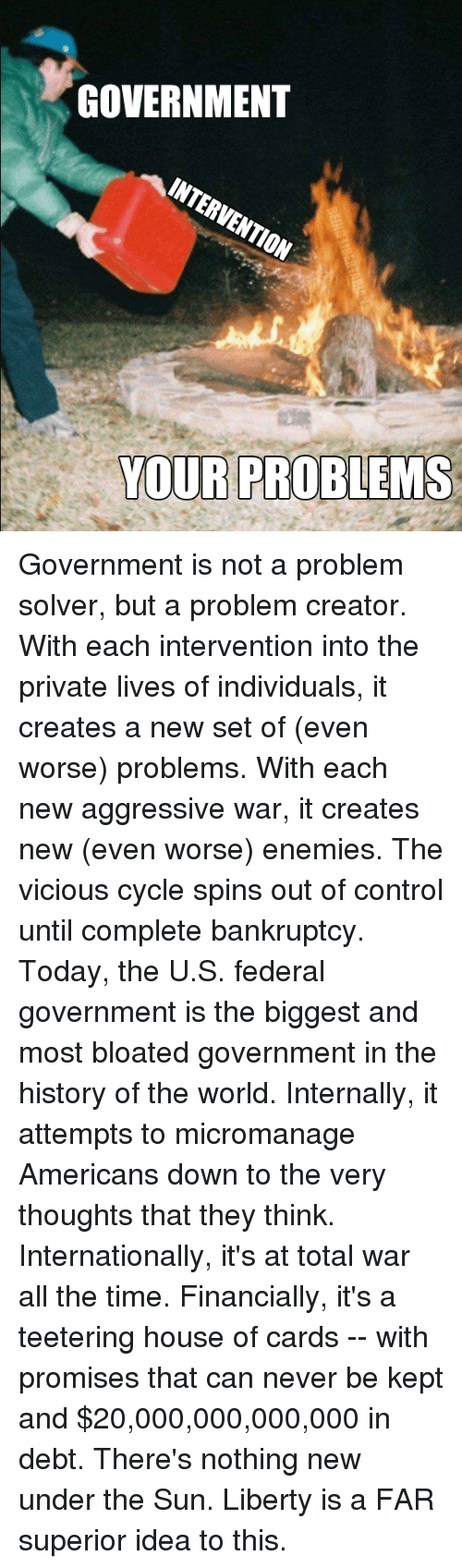 Dank, Control, and Bankruptcy: GOVERNMENT  INTERVENTION  YOUR PROBLEMS Government is not a problem solver, but a problem creator.  With each intervention into the private lives of individuals, it creates a new set of (even worse) problems.  With each new aggressive war, it creates new (even worse) enemies.  The vicious cycle spins out of control until complete bankruptcy.  Today, the U.S. federal government is the biggest and most bloated government in the history of the world.   Internally, it attempts to micromanage Americans down to the very thoughts that they think.  Internationally, it's at total war all the time.  Financially, it's a teetering house of cards --  with promises that can never be kept and $20,000,000,000,000 in debt.  There's nothing new under the Sun.  Liberty is a FAR superior idea to this.