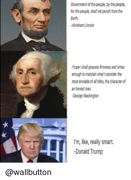 Abraham Lincoln, Donald Trump, and Abraham: Government of the people, by the people,  for the people, shall not perish from the  Earth  -Abraham Lincoln  I hope I shall possess firmness and virtue  enough to maintain what I consider the  most enviable of all iles, the character of  an honest man  -George Washingtor  I'm, like,really smart.  -Donald Trump @wallbutton