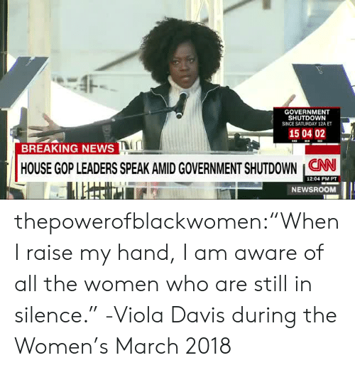"""viola: GOVERNMENT  SHUTDOWN  SINCE SATURDAY 12A ET  150402  BREAKING NEWS  HOUSE GOP LEADERS SPEAK AMIDGOVERNMENT SHUTDOWN CNN  12:04 PM PT  NEWSROOM thepowerofblackwomen:""""When I raise my hand, I am aware of all the women who are still in silence."""" -Viola Davis during the Women's March 2018"""