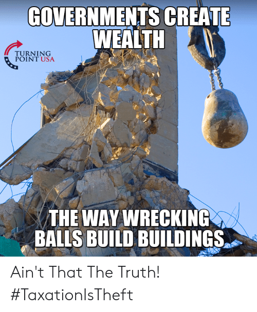 wrecking: GOVERNMENTS CREATE  WEALTH  TURNTUSA  POINT USA  THE WAY WRECKING  THE WAY  BALLS BUILD BUILDINGS Ain't That The Truth! #TaxationIsTheft