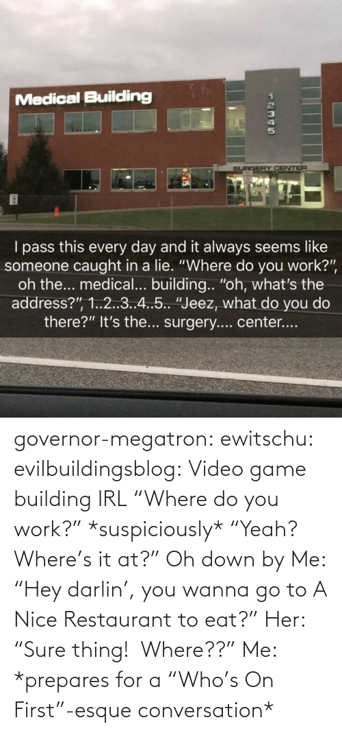 "data: governor-megatron: ewitschu:  evilbuildingsblog: Video game building IRL ""Where do you work?"" *suspiciously* ""Yeah? Where's it at?"" Oh down by  Me: ""Hey darlin', you wanna go to A Nice Restaurant to eat?"" Her: ""Sure thing!  Where??"" Me: *prepares for a ""Who's On First""-esque conversation*"