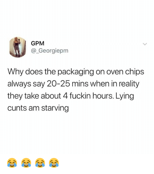Memes, Lying, and Reality: GPM  @_Georgiepm  Why does the packaging on oven chips  always say 20-25 mins when in reality  they take about 4 fuckin hours. Lying  cunts am starving 😂 😂 😂 😂