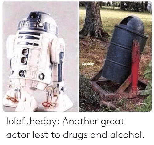 Drugs And Alcohol: Gpubity loloftheday:  Another great actor lost to drugs and alcohol.