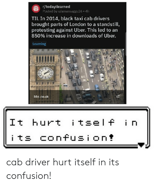 Protesting: gr/todayilearned  Posted by u/amansaggu26 4h  TIL In 2014, black taxi cab drivers  brought parts of London to a standstill,  protesting against Uber. This led to an  850% increase in downloads of Uber.  Learning  BUS  AN  bbc.co.uk  itself in  It hurt  its confusion! cab driver hurt itself in its confusion!