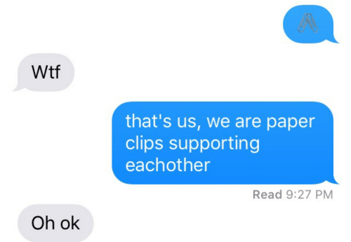 WTF: gR  Wtf  that's us, we are paper  clips supporting  eachother  Read 9:27 PM  Oh ok